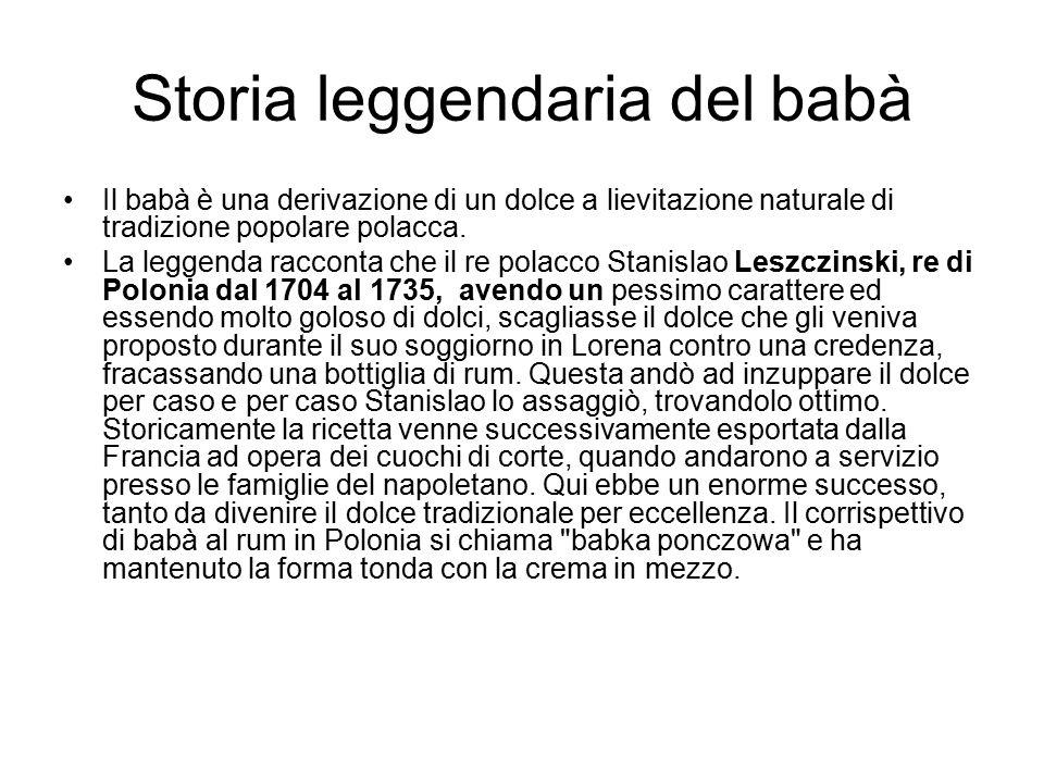 Storia leggendaria del babà Il babà è una derivazione di un dolce a lievitazione naturale di tradizione popolare polacca. La leggenda racconta che il