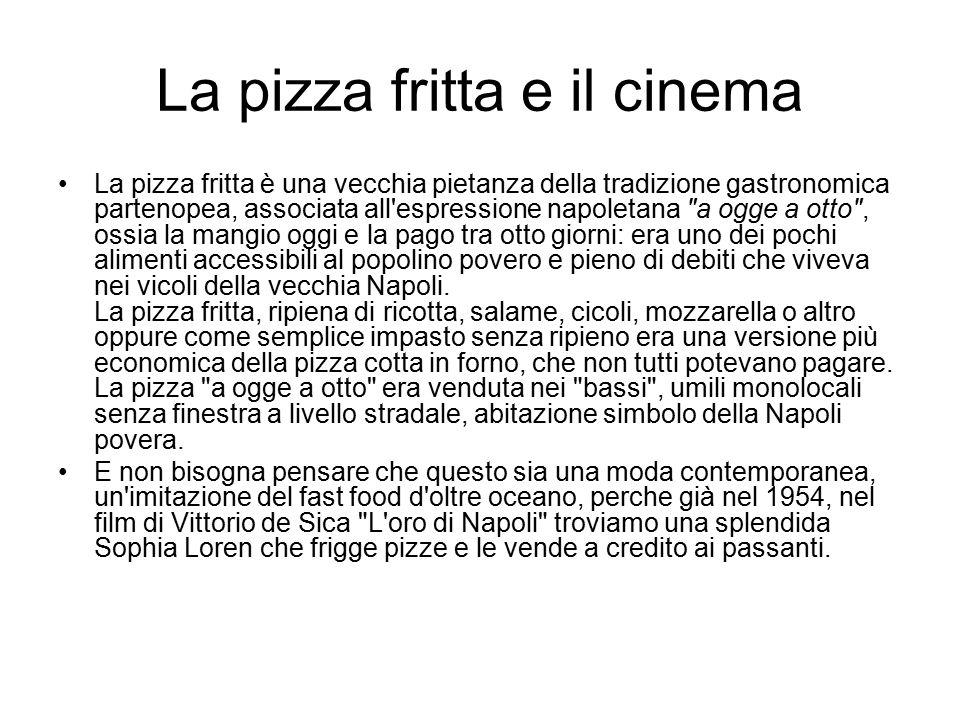 La pizza fritta e il cinema La pizza fritta è una vecchia pietanza della tradizione gastronomica partenopea, associata all'espressione napoletana