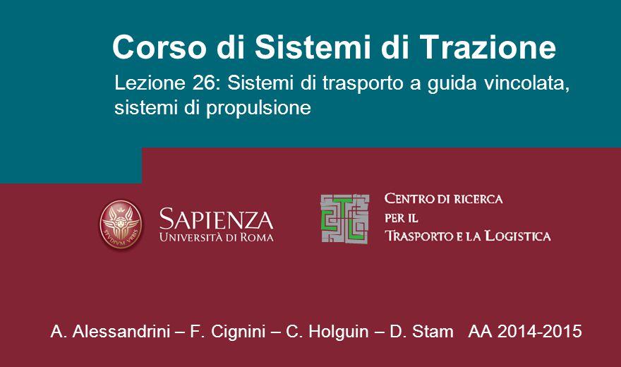 Corso di Sistemi di Trazione Lezione 26: Sistemi di trasporto a guida vincolata, sistemi di propulsione A. Alessandrini – F. Cignini – C. Holguin – D.