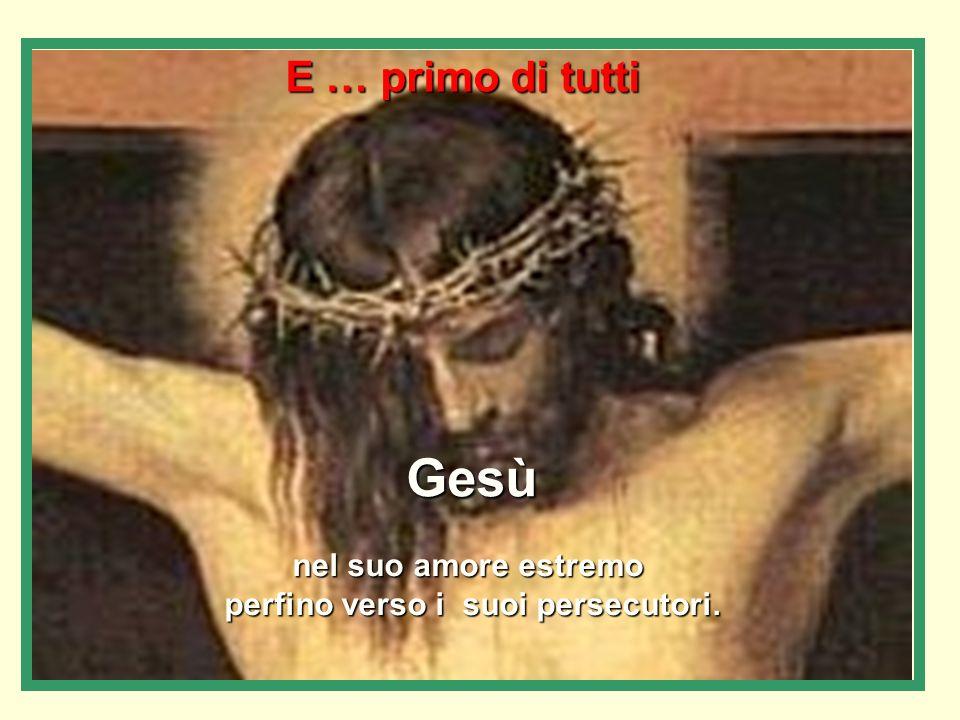 E … primo di tutti Gesù nel suo amore estremo perfino verso i suoi persecutori.