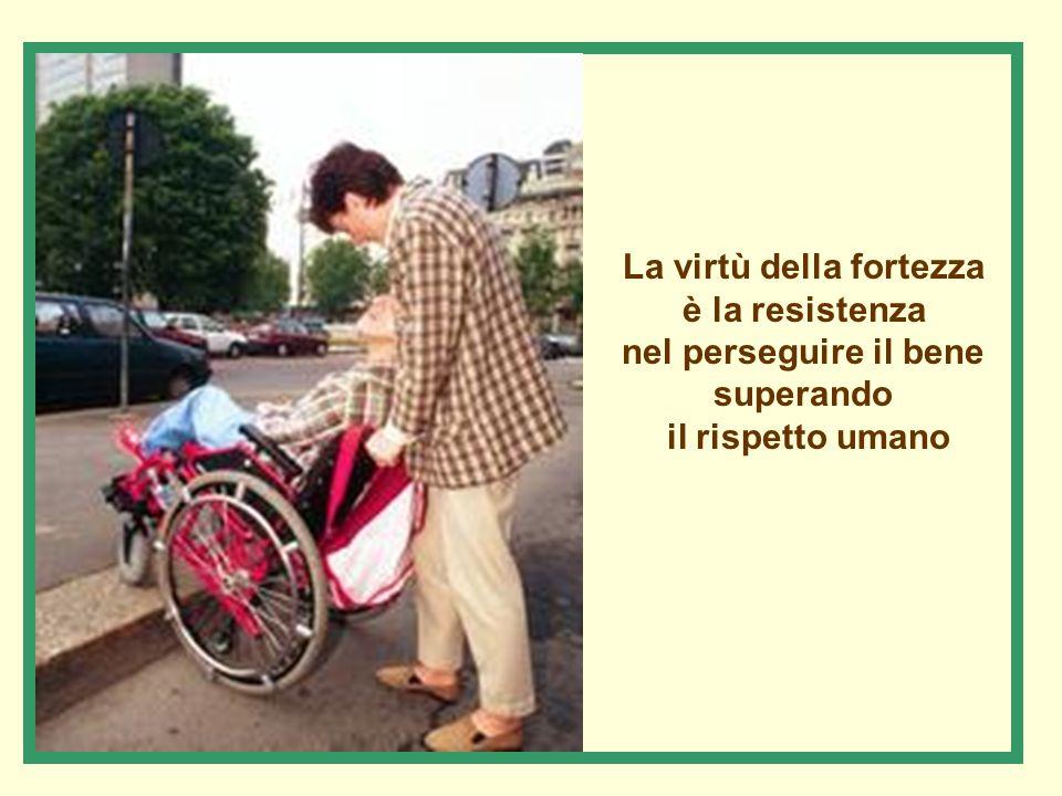 La virtù della fortezza è la resistenza nel perseguire il bene superando il rispetto umano