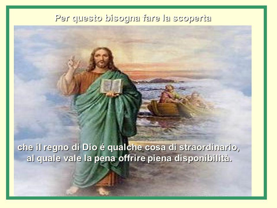 che il regno di Dio é qualche cosa di straordinario, al quale vale la pena offrire piena disponibilità.
