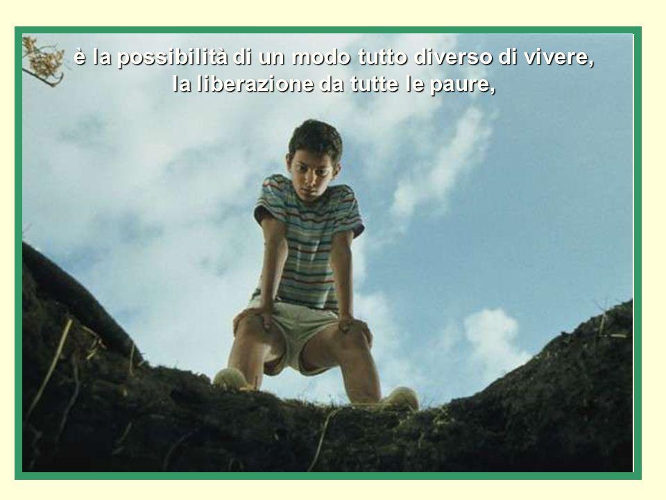 è la possibilità di un modo tutto diverso di vivere, la liberazione da tutte le paure,