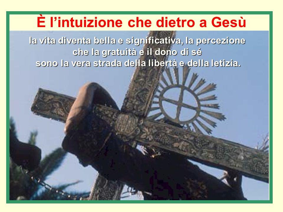 È l'intuizione che dietro a Gesù la vita diventa bella e significativa, la percezione che la gratuità e il dono di sé sono la vera strada della libertà e della letizia.