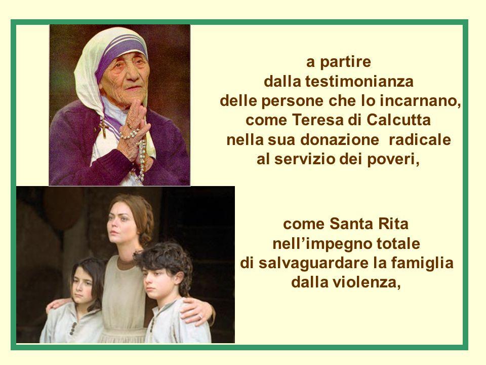 a partire dalla testimonianza delle persone che lo incarnano, come Teresa di Calcutta nella sua donazione radicale al servizio dei poveri, come Santa Rita nell'impegno totale di salvaguardare la famiglia dalla violenza,