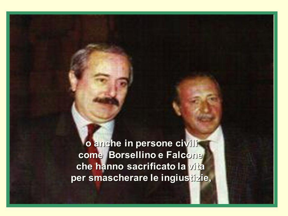 o anche in persone civili come Borsellino e Falcone che hanno sacrificato la vita per smascherare le ingiustizie,