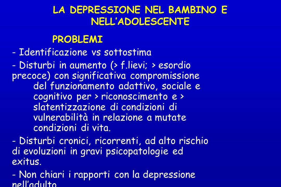 LA DEPRESSIONE NEL BAMBINO E NELL'ADOLESCENTE PROBLEMI - Identificazione vs sottostima - Disturbi in aumento (> f.lievi; > esordio precoce) con signif