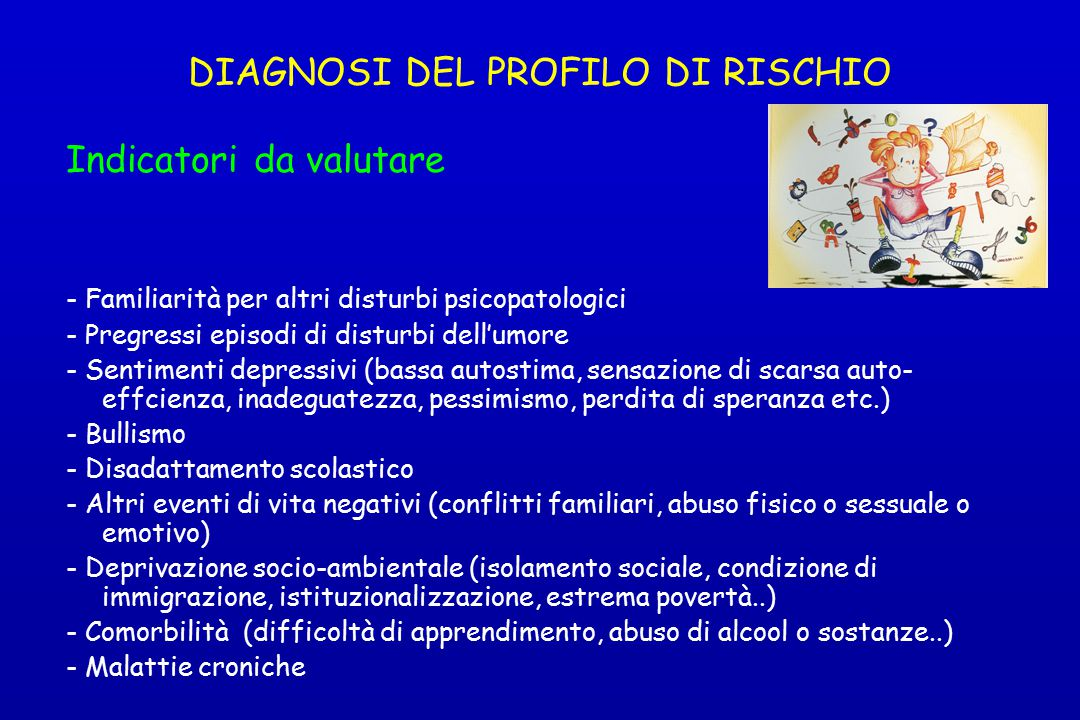 DIAGNOSI DEL PROFILO DI RISCHIO Indicatori da valutare - Familiarità per altri disturbi psicopatologici - Pregressi episodi di disturbi dell'umore - S
