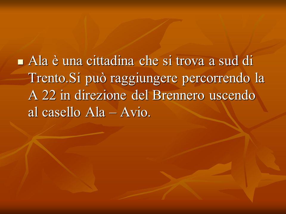 Ala è una cittadina che si trova a sud di Trento.Si può raggiungere percorrendo la A 22 in direzione del Brennero uscendo al casello Ala – Avio. Ala è
