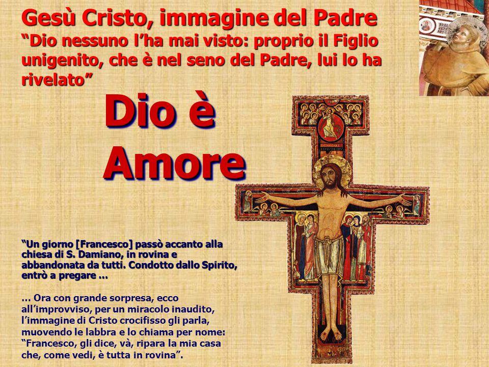 Gesù Cristo, immagine del Padre Dio nessuno l'ha mai visto: proprio il Figlio unigenito, che è nel seno del Padre, lui lo ha rivelato Dio è Amore Un giorno [Francesco] passò accanto alla chiesa di S.