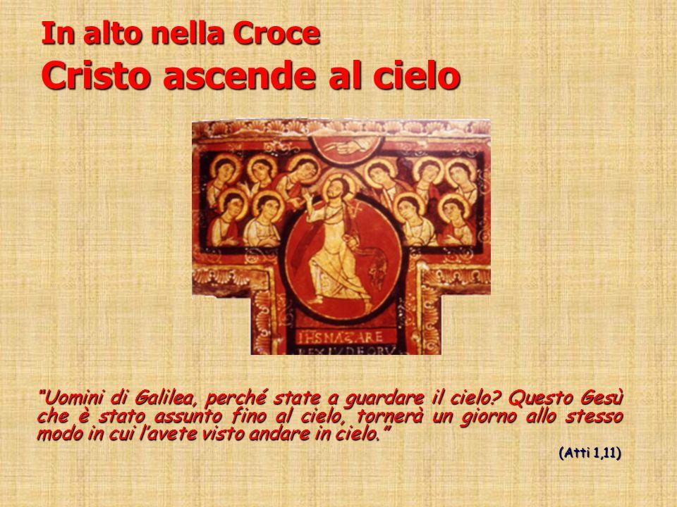"""In alto nella Croce Cristo ascende al cielo """"Uomini di Galilea, perché state a guardare il cielo? Questo Gesù che è stato assunto fino al cielo, torne"""