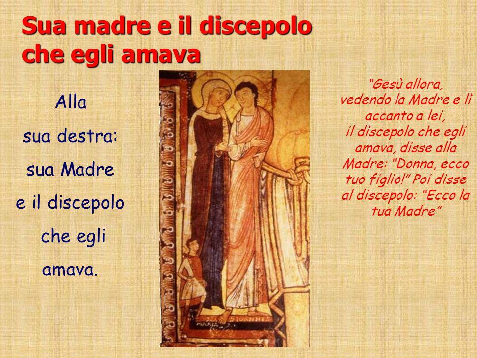Sua madre e il discepolo che egli amava Alla sua destra: sua Madre e il discepolo che egli amava.