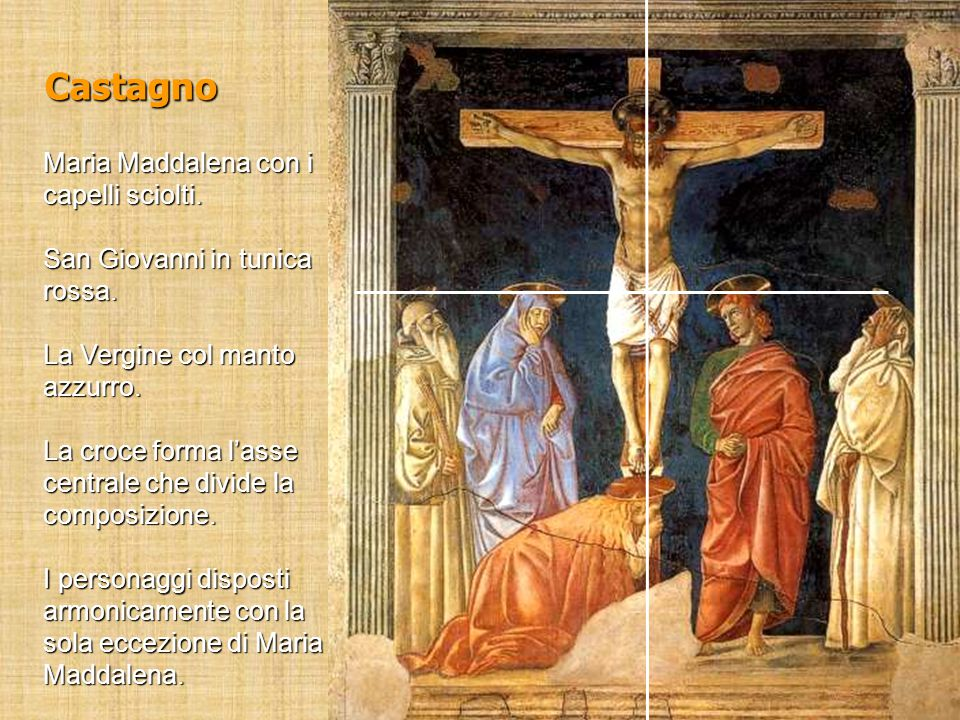 Castagno Maria Maddalena con i capelli sciolti. San Giovanni in tunica rossa. La Vergine col manto azzurro. La croce forma l'asse centrale che divide