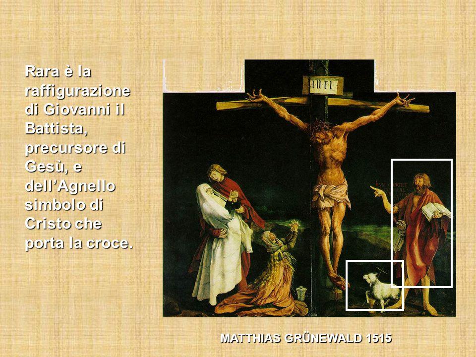 MATTHIAS GRÜNEWALD 1515 Rara è la raffigurazione di Giovanni il Battista, precursore di Gesù, e dell'Agnello simbolo di Cristo che porta la croce.