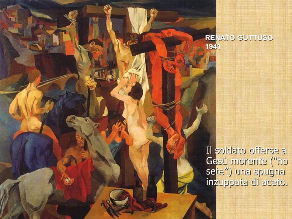 """Il soldato offerse a Gesù morente (""""ho sete"""") una spugna inzuppata di aceto. RENATO GUTTUSO 1941"""