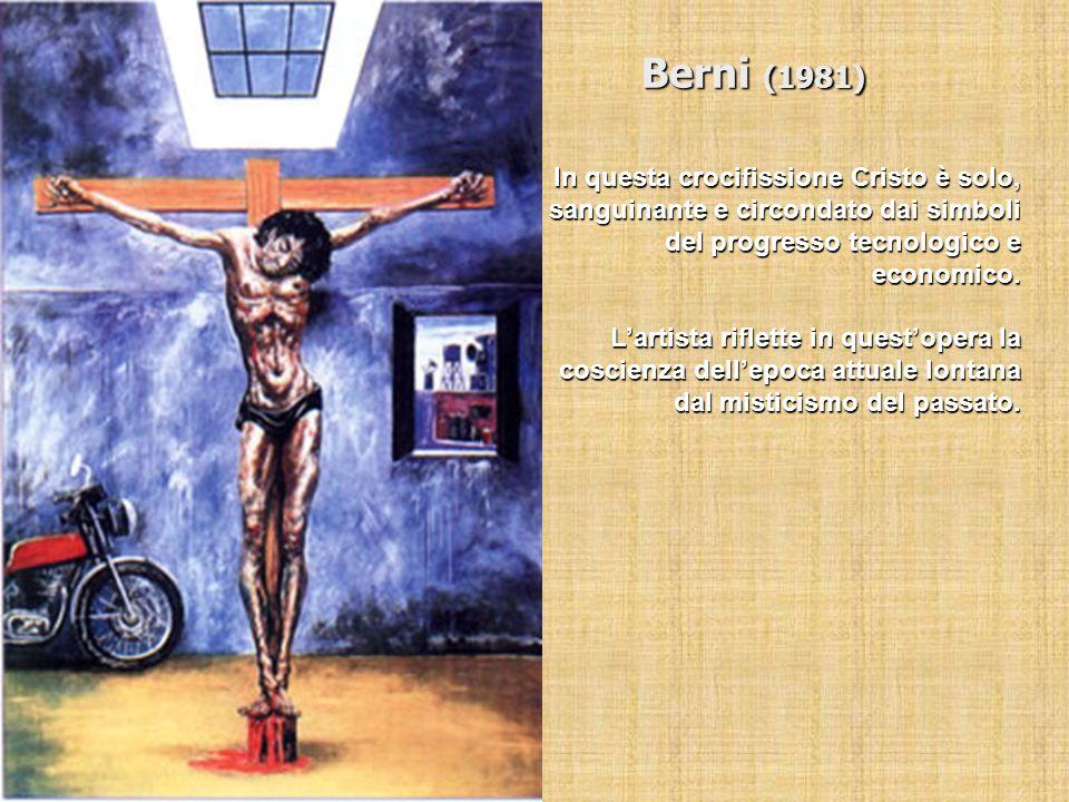 Berni (1981) In questa crocifissione Cristo è solo, sanguinante e circondato dai simboli del progresso tecnologico e economico. L'artista riflette in
