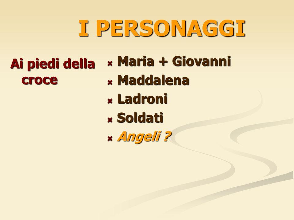 I PERSONAGGI Ai piedi della croce Maria + Giovanni Maddalena Ladroni Soldati Angeli ?