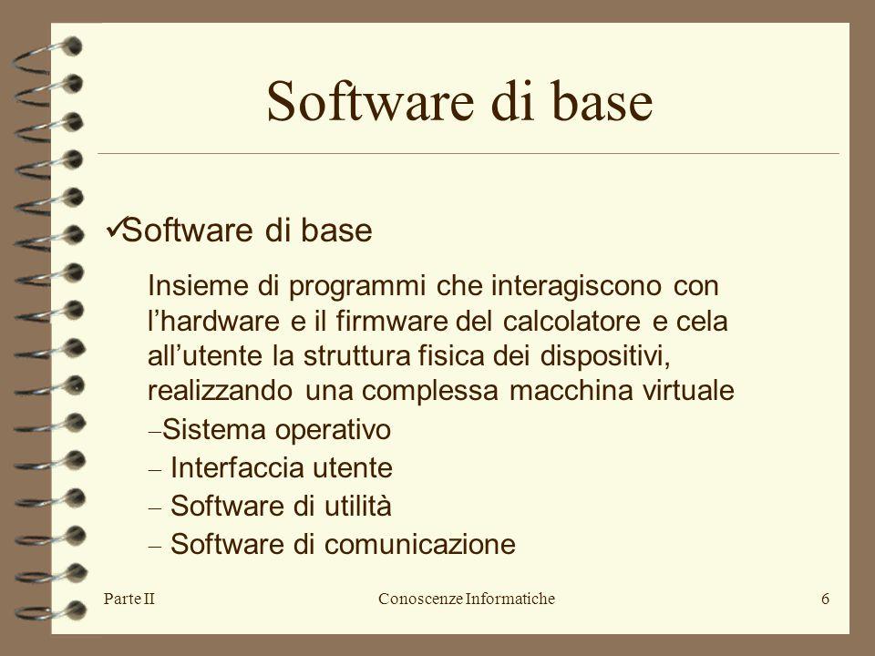 Parte IIConoscenze Informatiche6 Software di base Insieme di programmi che interagiscono con l'hardware e il firmware del calcolatore e cela all'utent