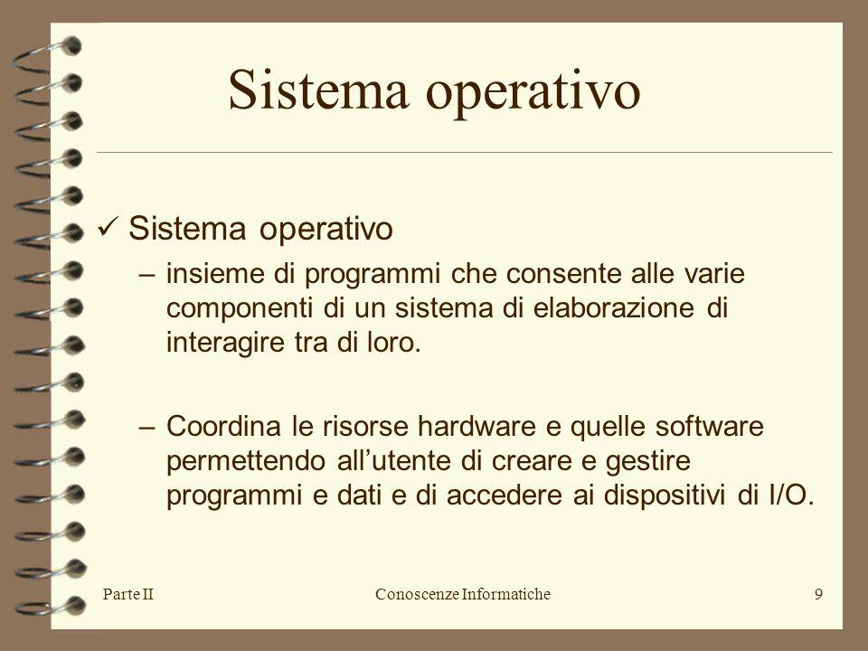 Parte IIConoscenze Informatiche9 Sistema operativo –insieme di programmi che consente alle varie componenti di un sistema di elaborazione di interagir