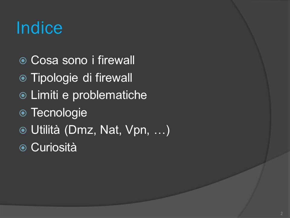 Indice  Cosa sono i firewall  Tipologie di firewall  Limiti e problematiche  Tecnologie  Utilità (Dmz, Nat, Vpn, …)  Curiosità 2