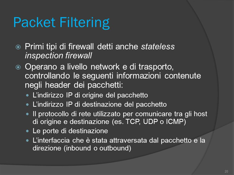 Packet Filtering  Primi tipi di firewall detti anche stateless inspection firewall  Operano a livello network e di trasporto, controllando le seguenti informazioni contenute negli header dei pacchetti: L'indirizzo IP di origine del pacchetto L'indirizzo IP di destinazione del pacchetto Il protocollo di rete utilizzato per comunicare tra gli host di origine e destinazione (es.