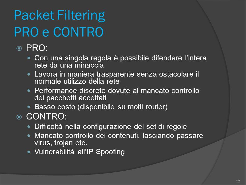Packet Filtering PRO e CONTRO  PRO: Con una singola regola è possibile difendere l'intera rete da una minaccia Lavora in maniera trasparente senza os