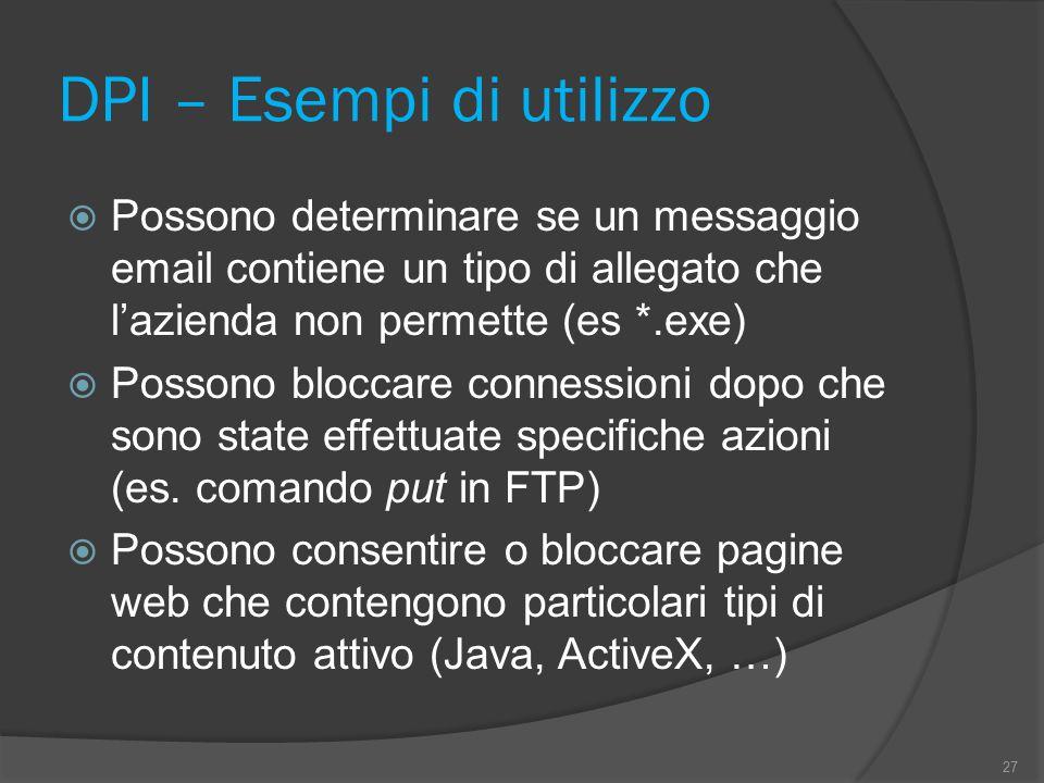 DPI – Esempi di utilizzo  Possono determinare se un messaggio email contiene un tipo di allegato che l'azienda non permette (es *.exe)  Possono bloccare connessioni dopo che sono state effettuate specifiche azioni (es.