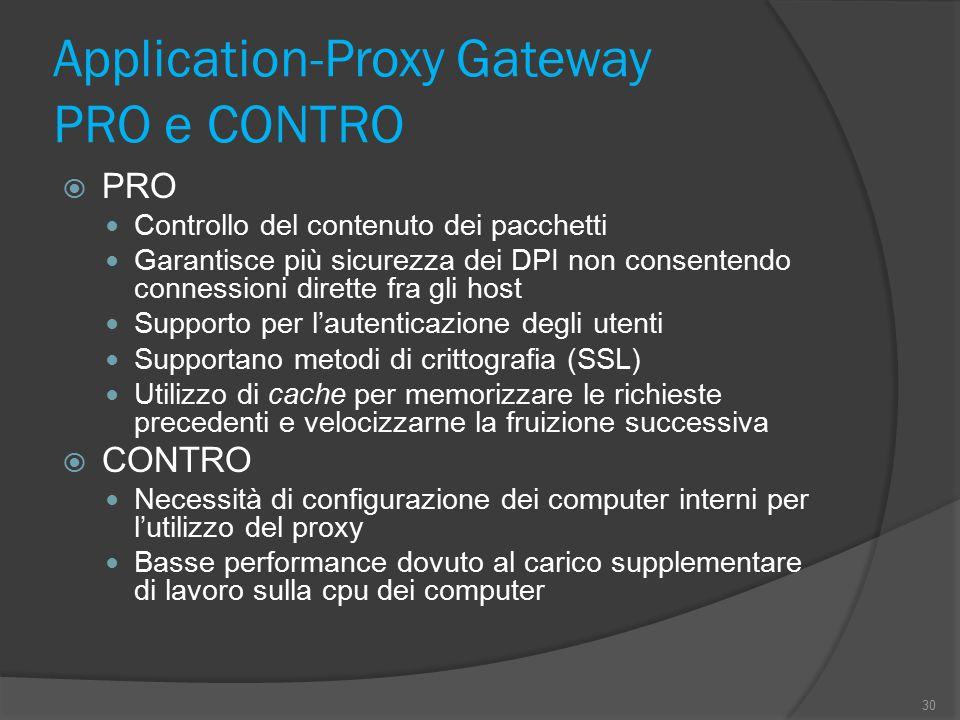 Application-Proxy Gateway PRO e CONTRO  PRO Controllo del contenuto dei pacchetti Garantisce più sicurezza dei DPI non consentendo connessioni dirette fra gli host Supporto per l'autenticazione degli utenti Supportano metodi di crittografia (SSL) Utilizzo di cache per memorizzare le richieste precedenti e velocizzarne la fruizione successiva  CONTRO Necessità di configurazione dei computer interni per l'utilizzo del proxy Basse performance dovuto al carico supplementare di lavoro sulla cpu dei computer 30