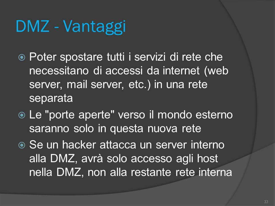 DMZ - Vantaggi  Poter spostare tutti i servizi di rete che necessitano di accessi da internet (web server, mail server, etc.) in una rete separata  Le porte aperte verso il mondo esterno saranno solo in questa nuova rete  Se un hacker attacca un server interno alla DMZ, avrà solo accesso agli host nella DMZ, non alla restante rete interna 33