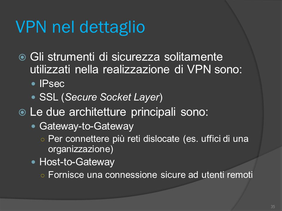 VPN nel dettaglio  Gli strumenti di sicurezza solitamente utilizzati nella realizzazione di VPN sono: IPsec SSL (Secure Socket Layer)  Le due architetture principali sono: Gateway-to-Gateway ○ Per connettere più reti dislocate (es.