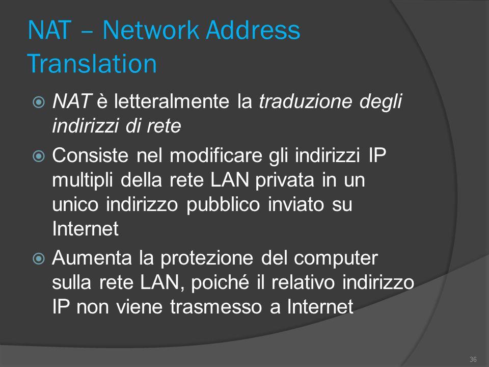 NAT – Network Address Translation  NAT è letteralmente la traduzione degli indirizzi di rete  Consiste nel modificare gli indirizzi IP multipli dell