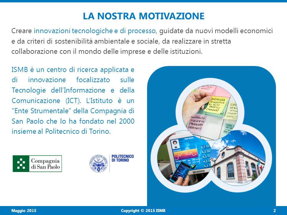 2 Copyright © 2015 ISMB LA NOSTRA MOTIVAZIONE Creare innovazioni tecnologiche e di processo, guidate da nuovi modelli economici e da criteri di sostenibilità ambientale e sociale, da realizzare in stretta collaborazione con il mondo delle imprese e delle istituzioni.