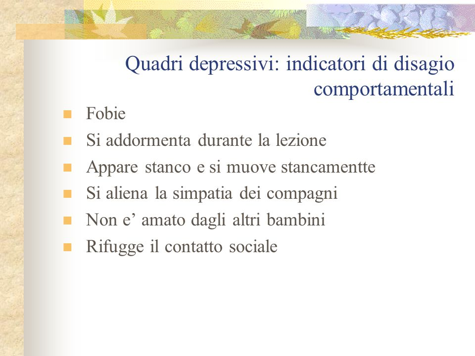 Quadri depressivi: indicatori di disagio Cognitivi Indecisione Difficoltà di concentrazione Difficoltà a pensare Fatica a portare a termine un lavoro Espressione di intenti suicidari Aspettative ddi errori o fallimenti Pensieri di morte