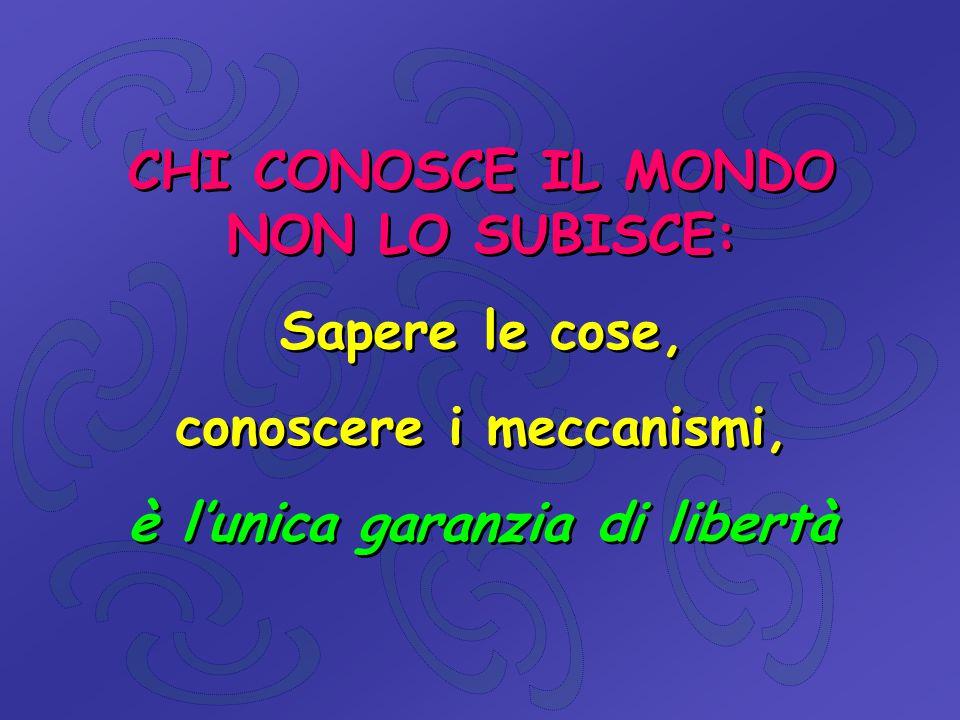 CHI CONOSCE IL MONDO NON LO SUBISCE: Sapere le cose, conoscere i meccanismi, è l'unica garanzia di libertà CHI CONOSCE IL MONDO NON LO SUBISCE: Sapere