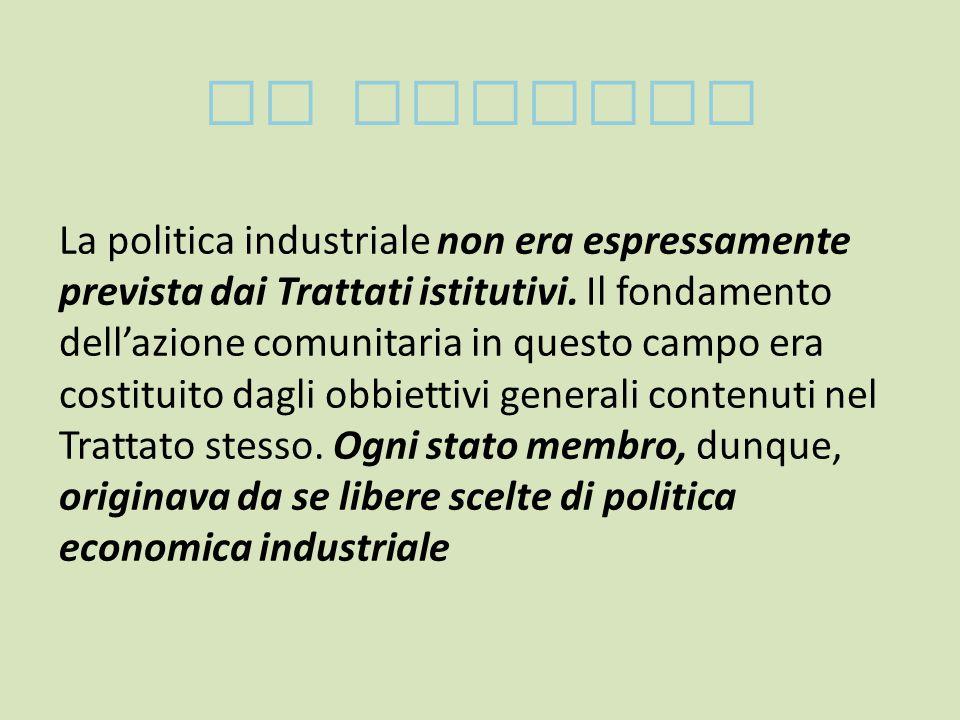 LE ORIGINI La politica industriale non era espressamente prevista dai Trattati istitutivi.
