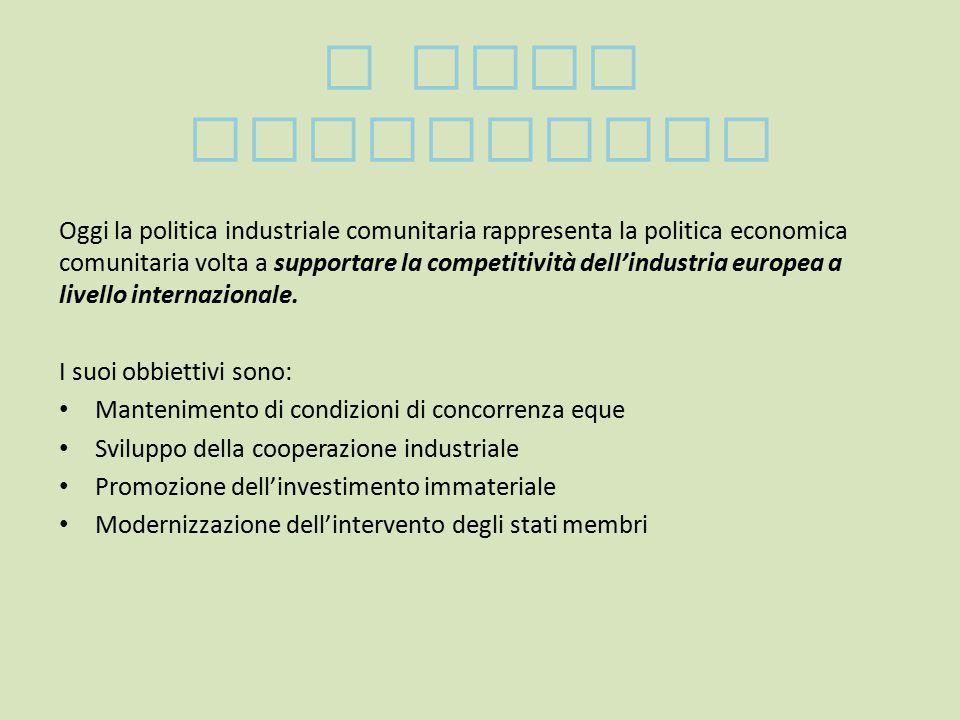 I SUOI OBBIETTIVI Oggi la politica industriale comunitaria rappresenta la politica economica comunitaria volta a supportare la competitività dell'industria europea a livello internazionale.