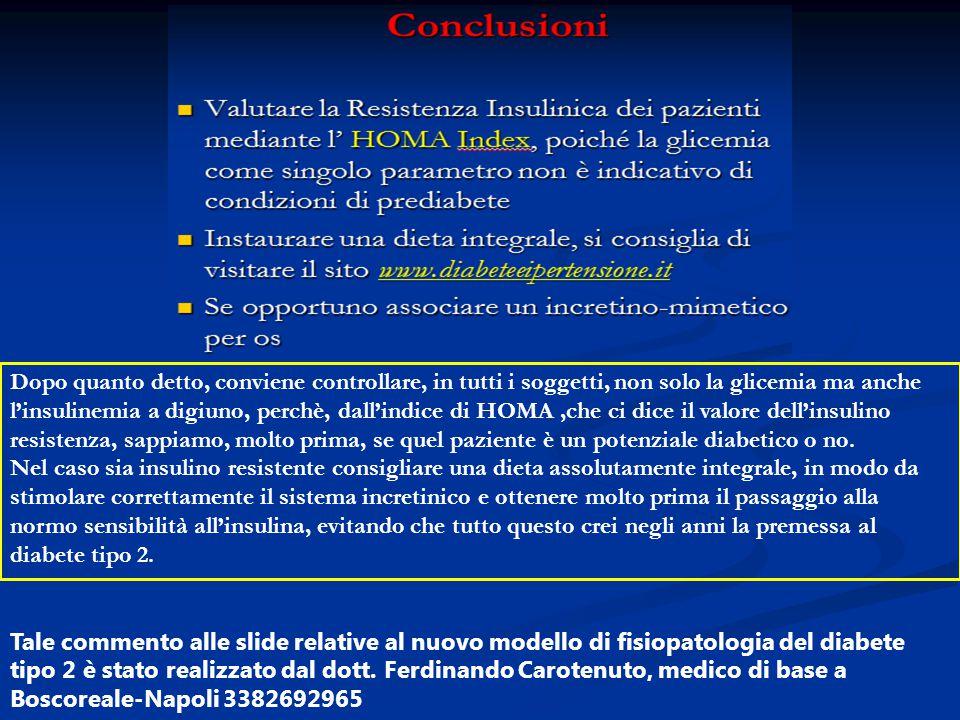 Dopo quanto detto, conviene controllare, in tutti i soggetti, non solo la glicemia ma anche l'insulinemia a digiuno, perchè, dall'indice di HOMA,che c