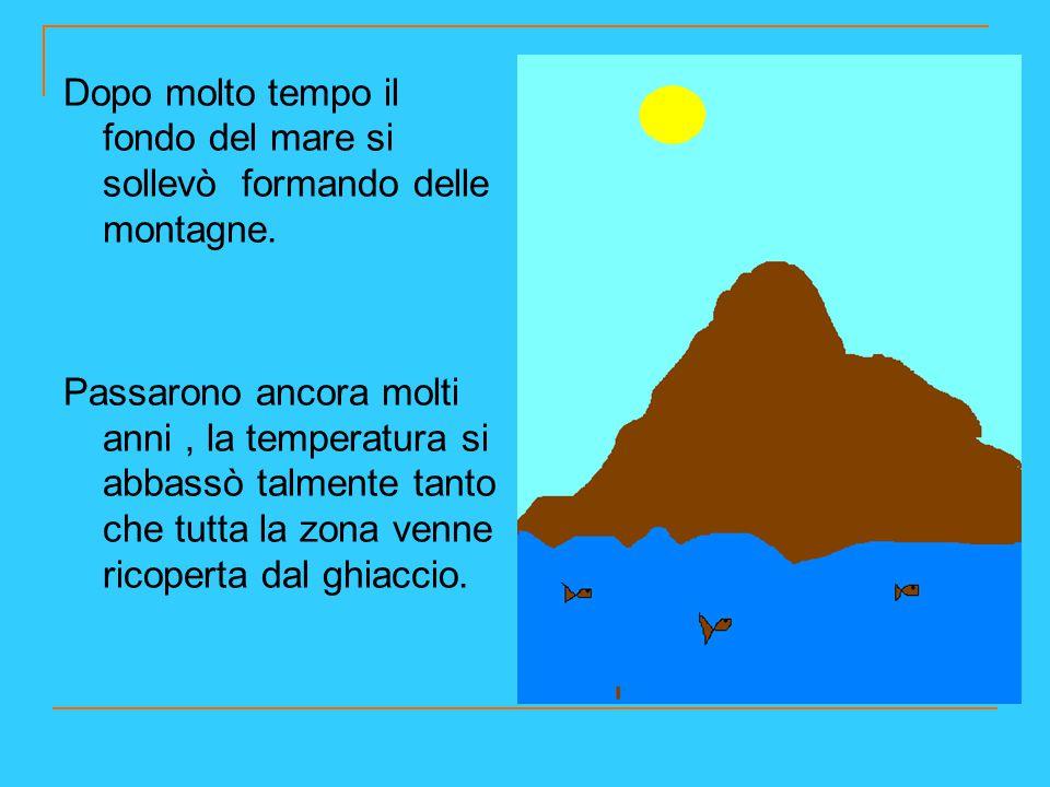 Dopo molto tempo il fondo del mare si sollevò formando delle montagne. Passarono ancora molti anni, la temperatura si abbassò talmente tanto che tutta