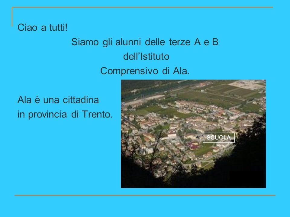 Ciao a tutti! Siamo gli alunni delle terze A e B dell'Istituto Comprensivo di Ala. Ala è una cittadina in provincia di Trento. SCUOLA