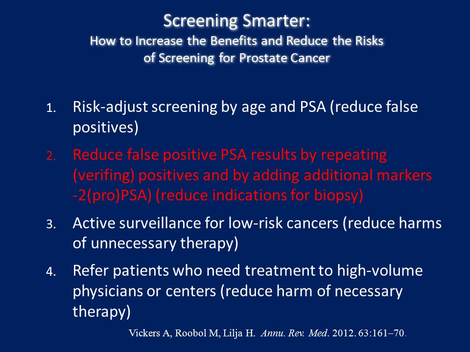 Screening Smarter: How to Increase the Benefits and Reduce the Risks of Screening for Prostate Cancer 1. Risk-adjust screening by age and PSA (reduce