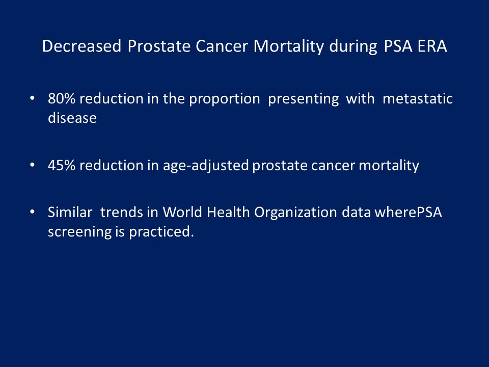 Decreased Prostate Cancer Mortality during PSA ERA 80% reduction in the proportion presenting with metastatic disease 45% reduction in age-adjusted pr