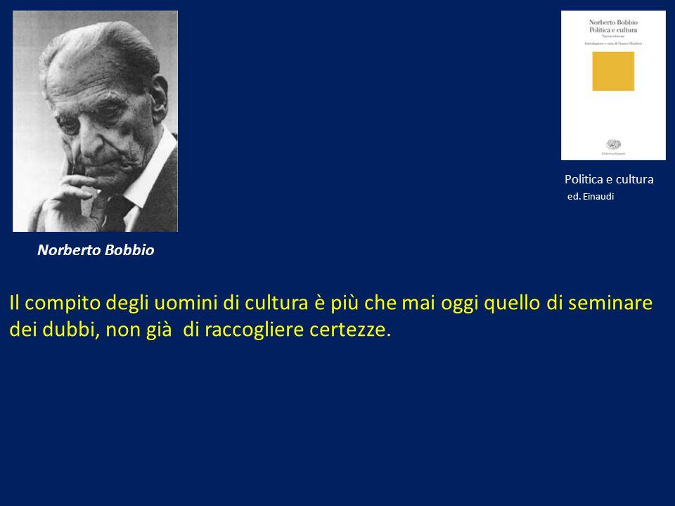 Norberto Bobbio Il compito degli uomini di cultura è più che mai oggi quello di seminare dei dubbi, non già di raccogliere certezze. Politica e cultur