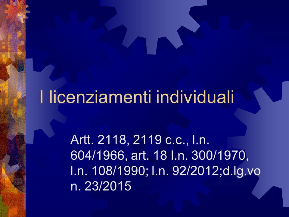 I licenziamenti individuali Artt. 2118, 2119 c.c., l.n. 604/1966, art. 18 l.n. 300/1970, l.n. 108/1990; l.n. 92/2012;d.lg.vo n. 23/2015