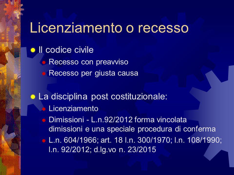 Licenziamento o recesso  Il codice civile  Recesso con preavviso  Recesso per giusta causa  La disciplina post costituzionale:  Licenziamento  Dimissioni - L.n.92/2012 forma vincolata dimissioni e una speciale procedura di conferma  L.n.