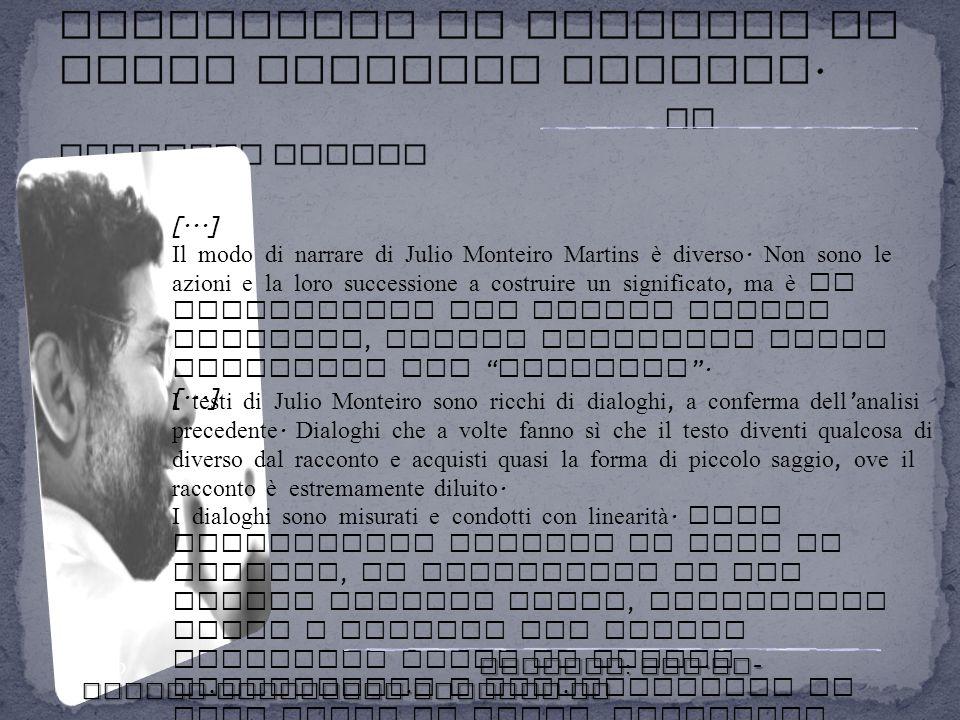 [...] Il modo di narrare di Julio Monteiro Martins è diverso. Non sono le azioni e la loro successione a costruire un significato, ma è il significato