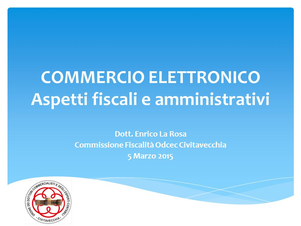 COMMERCIO ELETTRONICO Aspetti fiscali e amministrativi Dott. Enrico La Rosa Commissione Fiscalità Odcec Civitavecchia 5 Marzo 2015