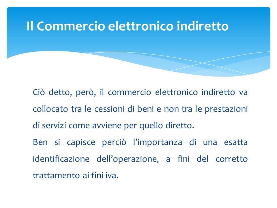 Ciò detto, però, il commercio elettronico indiretto va collocato tra le cessioni di beni e non tra le prestazioni di servizi come avviene per quello diretto.
