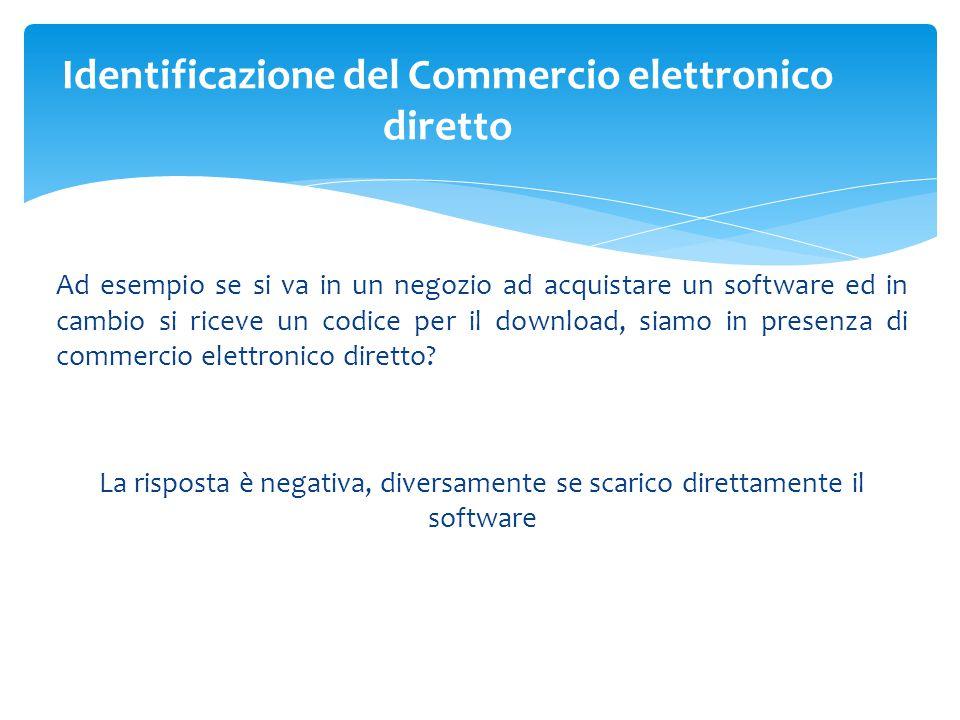 Ad esempio se si va in un negozio ad acquistare un software ed in cambio si riceve un codice per il download, siamo in presenza di commercio elettronico diretto.