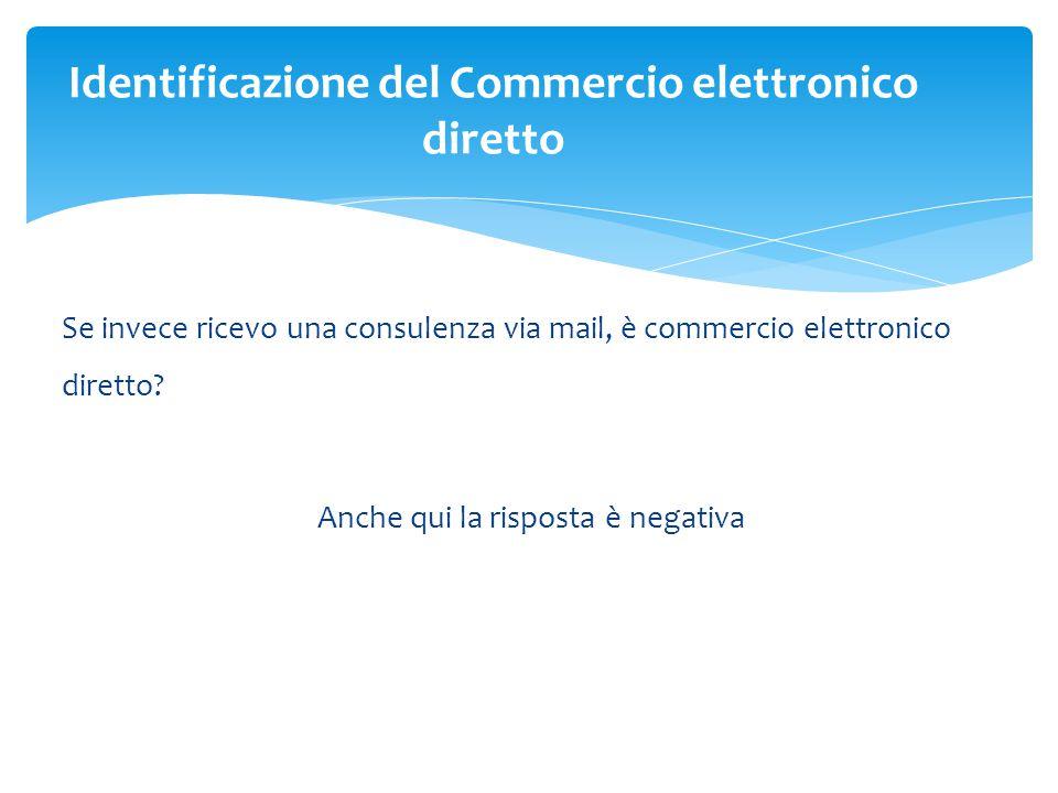 Se invece ricevo una consulenza via mail, è commercio elettronico diretto? Anche qui la risposta è negativa Identificazione del Commercio elettronico