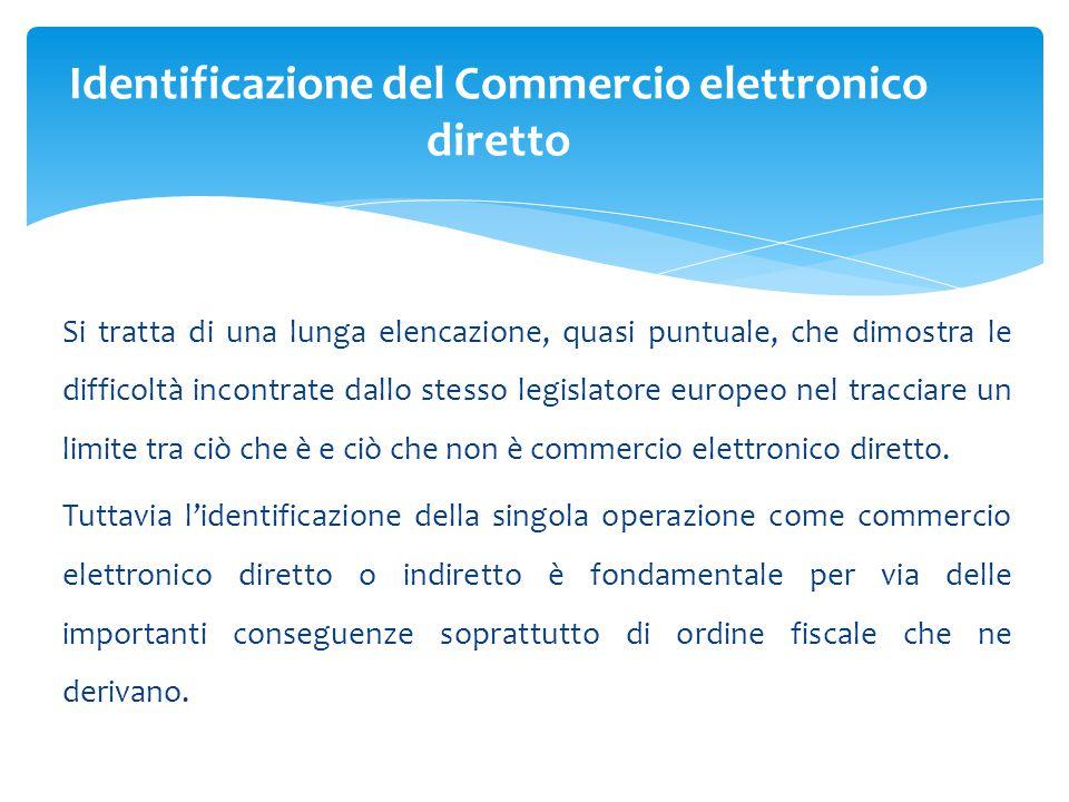 Si tratta di una lunga elencazione, quasi puntuale, che dimostra le difficoltà incontrate dallo stesso legislatore europeo nel tracciare un limite tra ciò che è e ciò che non è commercio elettronico diretto.